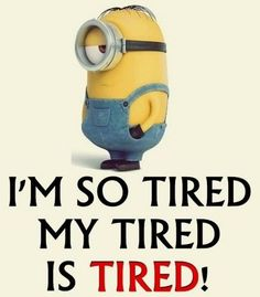 ''I'm so tired my tired is tired!'' Minions