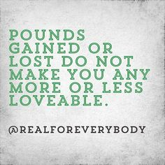 Pounds gained or lost do not make you any more or less lovable. You are loved for who you are not what you weigh. If someone only loves you if you are under or over a certain weight, they don't really love you.