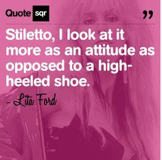 Stiletto, I look at it more as an attitude as opposed to a high-heeled shoe. - Lita Ford #quotesqr #quotes #fashionquotes