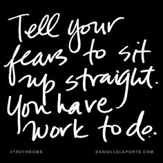 Tell your fears to sit up straight. You have work to do. Subscribe: DanielleLaPorte.com #Truthbomb #Words #Quotes