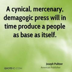 Joseph Pulitzer Quotes - A cynical, mercenary, demagogic press will in time produce a people as base as itself. Joseph Pulitzer, Media Studies, Base, Quotes, Quotations, Quote, Shut Up Quotes