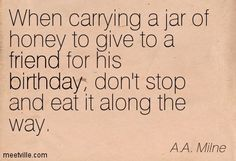 A.A. Milne : When carrying a jar of honey to give to a friend for his birthday, don't stop and eat it along the way. birthday, friend.