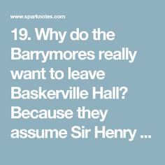 19. Why do the Barrymores really want to leave Baskerville Hall?      Because they assume Sir Henry will need a larger staff  Because they figure Watson can take care of all of Sir Henry's needs  Because they were scared and saddened at the death of Sir Charles  Because they want to go to South America with their brother, the convict