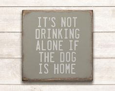 Funny Dog Sign; Funny Pet Gift; Dog Wood Sign; Dog Mom; Dog Dad; It's Not Drinking Alone if the Dog is Home