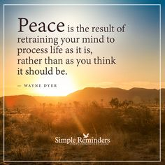 Peace is the result of retraining your mind Peace is the result of retraining your mind to process life as it is, rather than as you think it should be. — Wayne Dyer