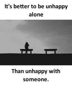 Its better to be unhappy alone. Than unhappy with someone