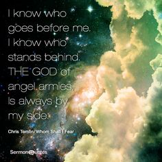 I know who goes before me. I know who stands behind. The God of angel armies is always by my side. ~Chris Tomlin/ Whom Shall I Fear