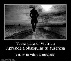 Tarea+para+el+Viernes:+Aprende+a+obsequiar+tu+ausencia+++a+quien+no+valora+tu+presencia.