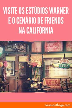 Visite os estúdios Warner e o cenário de Friends (e de outras séries e filmes) na Califórnia