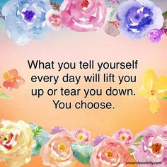 What you tell yourself every day ~ will lift you up or tear you down ~ you choose ༺❁༻