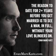 The reason to date for 2+ years before you get married is to see a man, in full, without your love blinders on. - Evan Marc Katz