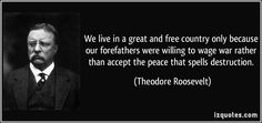 We live in a great and free country only because our forefathers were willing to wage war rather than accept the peace that spells destruction. (Theodore Roosevelt)   #quotes #quote #quotations #TheodoreRoosevelt