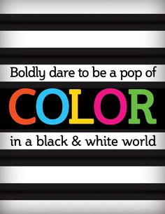 Boldly dare to be a pop of COLOR in a black & white world. #color #quote
