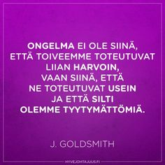Ongelma ei ole siinä, että toiveemme toteutuvat liian harvoin, vaan siinä, että ne toteutuvat usein ja että silti olemme tyytymättömiä. — J. Goldsmith Seriously Funny, Live Life, Motivational, Deep, Feelings, Sayings, Words, Quotes, People