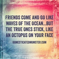 Friends come and go like waves of the ocean...but the true ones stick, like an octopus on your face.