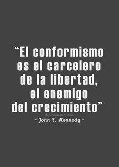 """""""El conformismo es el carcelero de la libertad, el enemigo del crecimiento"""" - Jhon F. Kennedy -"""