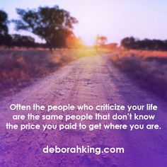 Inspirational Quote: Often the people who criticize your life are the same people that don't know the price you paid to get where you are. Love & light, Deborah #Wisdom #QOTD #EnergyHealing