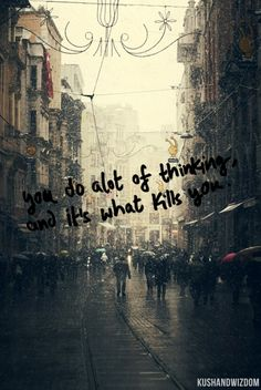 you do a lot of thinking.... and it's what kills you.