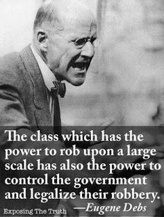 """""""The class which has the power to rob upon a large scale has also the power to control the government and legalize their robbery."""" - Eugene V. Great Quotes, Me Quotes, Quotable Quotes, Famous Quotes, Fierce Quotes, Quotes Pics, Random Quotes, Out Of Touch, Thats The Way"""