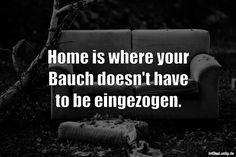 Home is where your Bauch doesn't have to be eingezogen. ... gefunden auf https://www.istdaslustig.de/spruch/2308 #lustig #sprüche #fun #spass