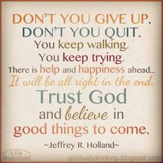 """Don't you give up. Don't you quit. You keep walking. You keep trying. There is help and happiness ahead. It will be all right in the end. Trust God and believe in good things to come."""