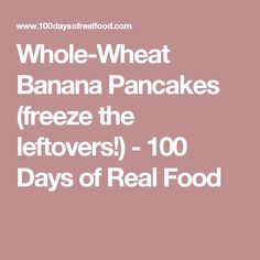 Whole-Wheat Banana Pancakes (freeze the leftovers!) - 100 Days of Real Food