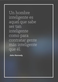 Un hombre inteligente es aquel que sabe ser tan inteligente como para contratar gente más inteligente que él - John Fitzgerald Kennedy- #frases #quotes #español #inspiracion #sabiduria #frase