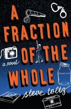 A Fraction of the Whole by Steve Toltz (Martin spent his life analyzing everything – from the benefits of suicide to strip clubs versus brothels. Now that he's dead, his son Jasper can reflect on the man who raised him in intellectual captivity. As he recollects the events that led to his father's demise, Jasper recounts a boyhood of schemes and shocking discoveries – about his infamous criminal uncle, his mysteriously absent mother, and Martin's losing battle to make an impression on the…
