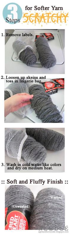 3 Steps to Softer Yarn  1.  Remove labels.  2.  Loosen up skeins and toss in     lingerie bag.  3.  Wash in cold water/like colors and dry on medium heat.  Soft and fluffy finish.
