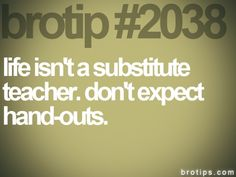 #2038. Life isn't a substitute teacher. Don't expect hand-outs. #brotips #sub