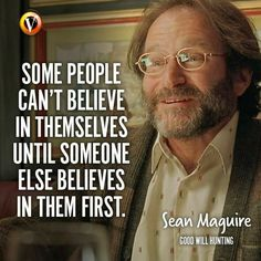 """Sean Maguire (Robin Williams) in Good Will Hunting: """"Some people can't believe in themselves until someone else believes in them first. I Hope You, Believe In You, Movie Quotes, Life Quotes, Sean Maguire, Good Will Hunting, Motivational Quotes, Inspirational Quotes, It Gets Better"""