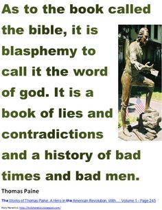 As to the book called the bible, it is blasphemy to call it the word of god. It is a book of lies and contradictions - Thomas Paine
