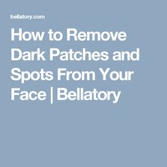 How to remove dark patches and spots from your face bellatory