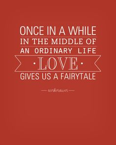 Once in a while in the middle of an ordinary life, love gives us a fairy tale.