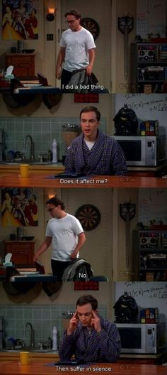 The Big Bang Theory | Leonard Hofstadter: I did a bad thing. Sheldon Cooper: Does it affect me? Leonard Hofstadter: No. Sheldon Cooper: Then suffer in silence.