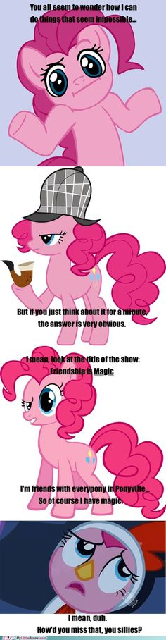 Pinkie Pie on how she does the impossible, for all the haters and doubters: Friendship is magic, you sillies!