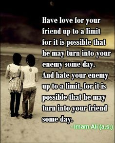 Have love for your friend up to a limit for it is possible that he may turn into your enemy some day. And hate your enemy up to a limit , for it is possible that he may turn into your friend someday. -Imam Ali (AS)