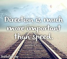 Quote: Direction is much more important than speed. www.HealthyPlace.com