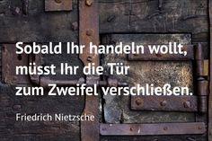 Sobald Ihr handeln wollt, müsst Ihr die Tür zum Zweifel verschließen. Friedrich #Nietzsche... #Dankebitte #Sprüche #Gedanken #Weisheiten #Zitate