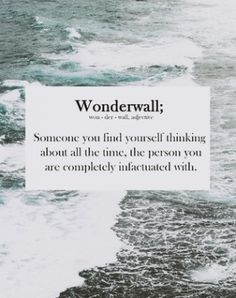 Wonderwall (n.) Someone you find yourself thinnung about all the time, the persin you are completely infactuated with.