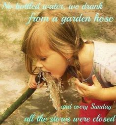 We all drank from the garden hose while playing outside. And stores were all closed on Sunday.