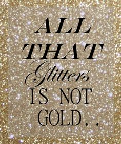 "All That Glitters Is NOT Gold...""That's what MY Mama told me."""