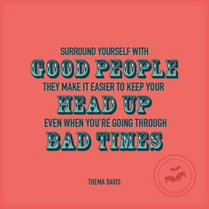 Surround yourself with good people. They make it easier to keep your head up even when you're going through bad times.