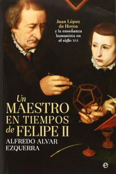 Un maestro en tiempos de Felipe II : Juan López de Hoyos y la enseñanza humanista en el siglo XVI / Alfredo Alvar Ezquerra