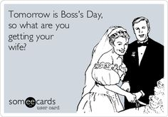 Tomorrow is Boss's Day, so what are you getting your wife?