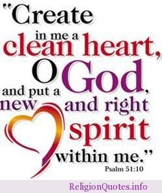 Bible Quotes and Scriptures: Create in me a clean heart O God and put a new and right spirit within me Scripture Verses, Bible Scriptures, Bible Quotes, Jesus Quotes, Bible Psalms, Devotional Quotes, The Words, Gods Love Quotes, Favorite Bible Verses