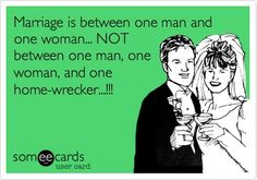 Marriage is between one man and one woman... NOT between one man, one woman, and one home-wrecker...!!!