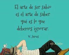 El arte de ser sabio es el arte de saber qué es que debemos ignorar.  W. James