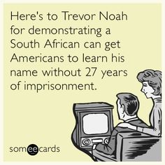 Here's to Trevor Noah for demonstrating a South African can get Americans to learn his name without 27 years of imprisonment.