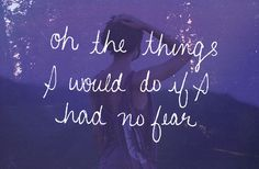 Oh, the things I would do if I had no fear.. <3